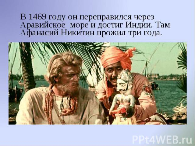 В 1469 году он переправился через Аравийское море и достиг Индии. Там Афанасий Никитин прожил три года.