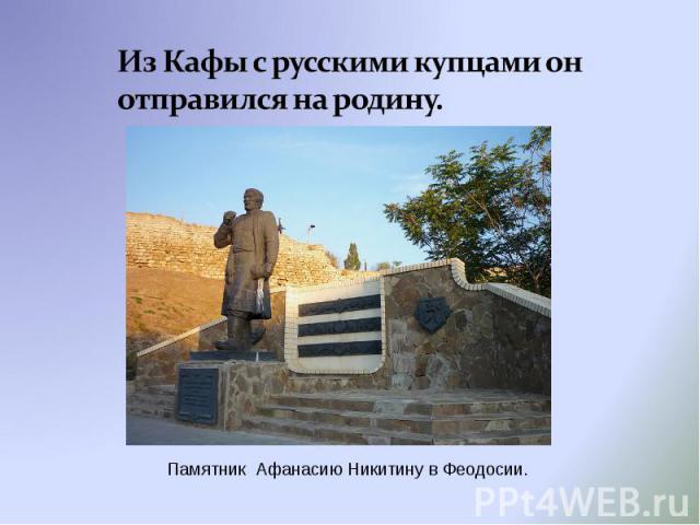Из Кафы с русскими купцами он отправился на родину. Памятник Афанасию Никитину в Феодосии.