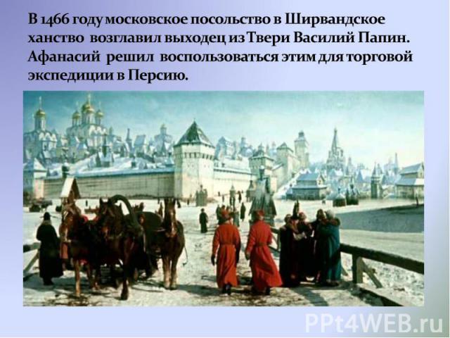 В 1466 году московское посольство в Ширвандское ханство возглавил выходец из Твери Василий Папин. Афанасий решил воспользоваться этим для торговой экспедиции в Персию.