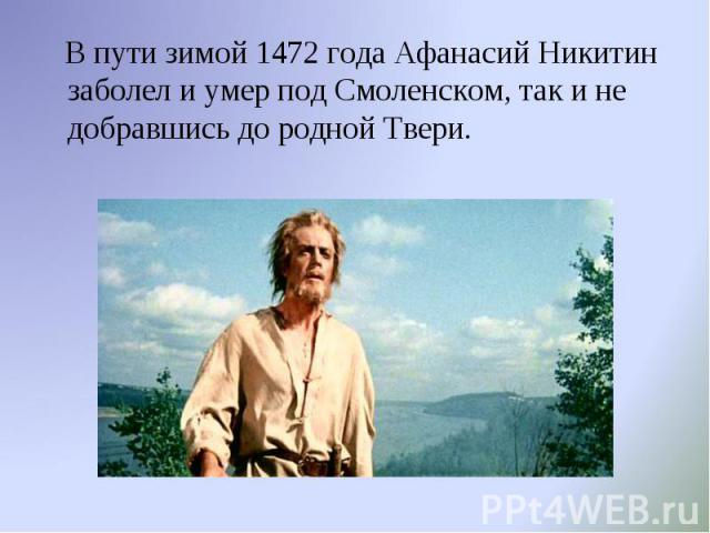В пути зимой 1472 года Афанасий Никитин заболел и умер под Смоленском, так и не добравшись до родной Твери.