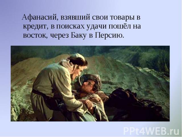 Афанасий, взявший свои товары в кредит, в поисках удачи пошёл на восток, через Баку в Персию.