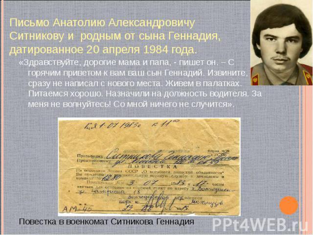 Письмо Анатолию Александровичу Ситникову и родным от сына Геннадия, датированное 20 апреля 1984 года. «Здравствуйте, дорогие мама и папа, - пишет он. – С горячим приветом к вам ваш сын Геннадий. Извините, что сразу не написал с нового места. Живем в…