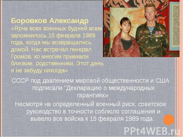 Боровков Александр «Ярче всех военных будней всем запомнилось 15 февраля 1989 года, когда мы возвращались домой. Нас встречал генерал Громов, ко многим приехали близкие, родственники. Этот день я не забуду никогда» СССР под давлением мировой обществ…