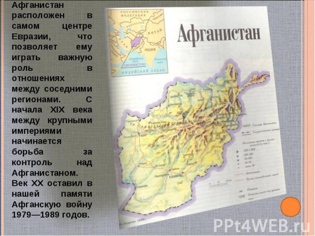 Афганистан расположен в самом центре Евразии, что позволяет ему играть важную роль в отношениях между соседними регионами. С начала XIX века между крупными империями начинается борьба за контроль над Афганистаном. Век XX оставил в нашей памяти Афган…