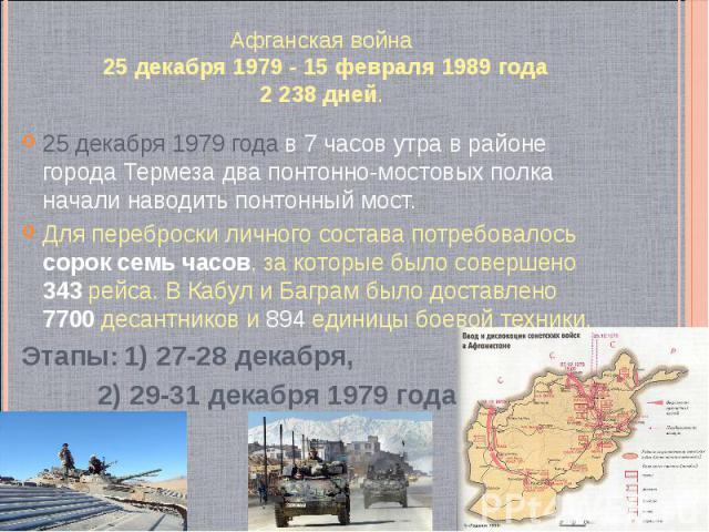 Афганская война 25 декабря 1979 - 15 февраля 1989 года 2 238 дней. 25 декабря 1979 года в 7 часов утра в районе города Термеза два понтонно-мостовых полка начали наводить понтонный мост. Для переброски личного состава потребовалось сорок семь часов,…
