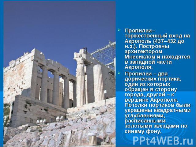 Пропилеи– торжественный вход на Акрополь (437–432 до н.э.). Построены архитектором Мнесиклом и находятся в западной части Акрополя. Пропилеи – два дорических портика, один из которых обращен в сторону города, другой – к вершине Акрополя. Потолки пор…