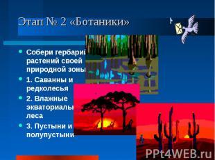 Этап № 2 «Ботаники» Собери гербарий растений своей природной зоны: 1. Саванны и