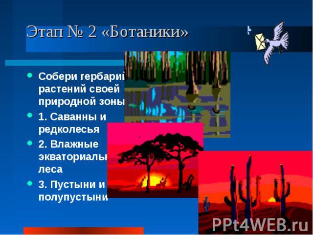 Этап № 2 «Ботаники» Собери гербарий растений своей природной зоны: 1. Саванны и редколесья 2. Влажные экваториальные леса 3. Пустыни и полупустыни