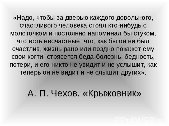 «Надо, чтобы за дверью каждого довольного, счастливого человека стоял кто-нибудь с молоточком и постоянно напоминал бы стуком, что есть несчастные, что, как бы он ни был счастлив, жизнь рано или поздно покажет ему свои когти, стрясется беда-болезнь,…