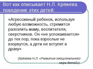 Вот как описывает Н.Л. Кряжева поведение этих детей: «Агрессивный ребенок, испол