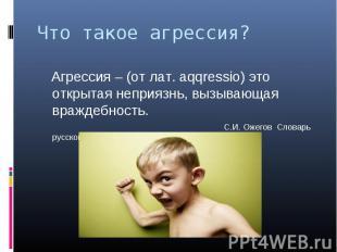 Что такое агрессия? Агрессия – (от лат. aqqressio) это открытая неприязнь, вызыв