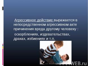 Агрессивное действие выражается в непосредственном агрессивном акте причинения в