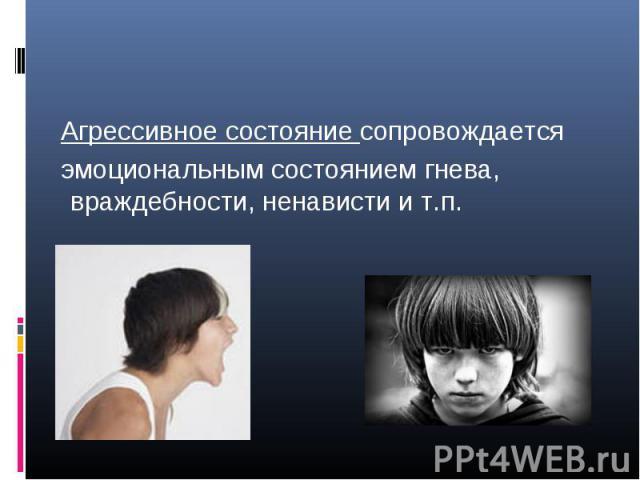 Агрессивное состояние сопровождается эмоциональным состоянием гнева, враждебности, ненависти и т.п.