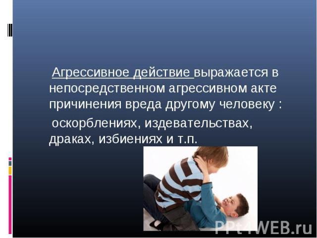 Агрессивное действие выражается в непосредственном агрессивном акте причинения вреда другому человеку : оскорблениях, издевательствах, драках, избиениях и т.п.