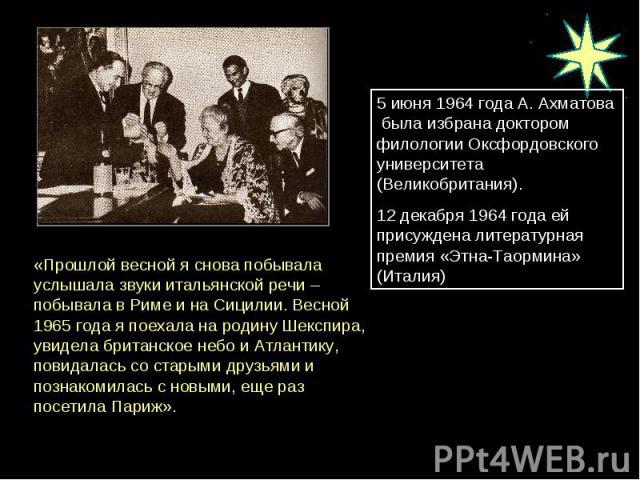 5 июня 1964 года А. Ахматова была избрана доктором филологии Оксфордовского университета (Великобритания). 12 декабря 1964 года ей присуждена литературная премия «Этна-Таормина» (Италия) «Прошлой весной я снова побывала услышала звуки итальянской ре…