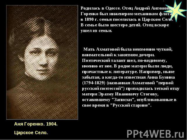 Родилась в Одессе. Отец Андрей Антонович Горенко был инженером-механиком флота; в 1890 г. семья поселилась в Царском Селе. В семье было шестеро детей. Отец вскоре ушел из семьи. Мать Ахматовой была неизменно чуткой, внимательной к занятиям дочери. П…