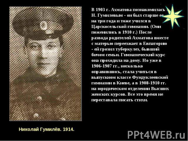 В 1903 г. Ахматова познакомилась с Н. Гумилевым - он был старше ее на три года и тоже учился в Царскосельской гимназии. (Они поженились в 1910 г.) После развода родителей Ахматова вместе с матерью переезжает в Евпаторию - ей грозил туберкулез, бывши…