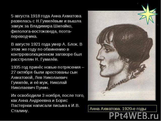 5 августа 1918 года Анна Ахматова развелась с Н.Гумилёвым и вышла замуж за Владимира Шилейко, филолога-востоковеда, поэта-переводчика. В августе 1921 года умер А. Блок. В этом же году по обвинению в контрреволюционном заговоре был расстрелян Н. Гуми…
