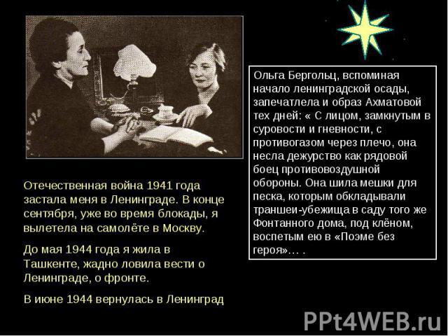 Отечественная война 1941 года застала меня в Ленинграде. В конце сентября, уже во время блокады, я вылетела на самолёте в Москву. До мая 1944 года я жила в Ташкенте, жадно ловила вести о Ленинграде, о фронте. В июне 1944 вернулась в Ленинград Ольга …