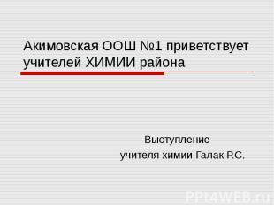 Акимовская ООШ №1 приветствует учителей ХИМИИ района Выступление учителя химии Г