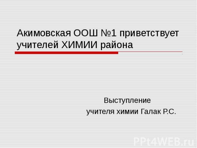 Акимовская ООШ №1 приветствует учителей ХИМИИ района Выступление учителя химии Галак Р.С.