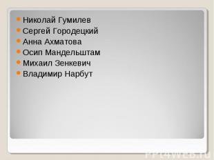 Николай Гумилев Сергей Городецкий Анна Ахматова Осип Мандельштам Михаил Зенкевич