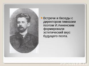 Встречи и беседы с директором гимназии поэтом И.Анненским формировали эстетическ