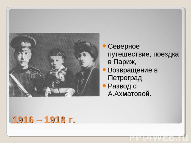 Северное путешествие, поездка в Париж, Возвращение в Петроград Развод с А.Ахматовой. 1916 – 1918 г.