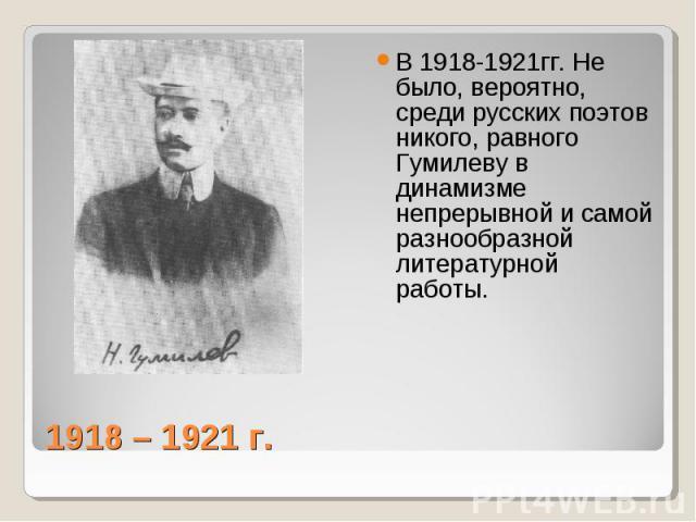 В 1918-1921гг. Не было, вероятно, среди русских поэтов никого, равного Гумилеву в динамизме непрерывной и самой разнообразной литературной работы. 1918 – 1921 г.