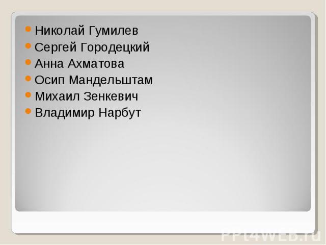 Николай Гумилев Сергей Городецкий Анна Ахматова Осип Мандельштам Михаил Зенкевич Владимир Нарбут