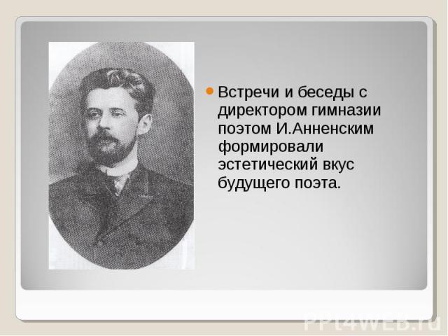 Встречи и беседы с директором гимназии поэтом И.Анненским формировали эстетический вкус будущего поэта.