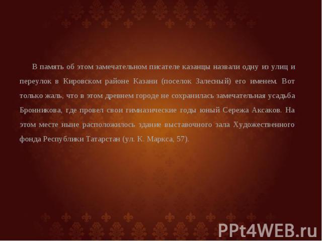 В память об этом замечательном писателе казанцы назвали одну из улиц и переулок в Кировском районе Казани (поселок Залесный) его именем. Вот только жаль, что в этом древнем городе не сохранилась замечательная усадьба Бронникова, где провел свои гимн…