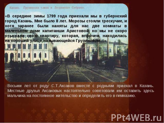 «В середине зимы 1799 года приехали мы в губернский город Казань. Мне было 8 лет. Морозы стояли трескучие, и хотя заранее были наняты для нас две комнаты в маленьком доме капитанши Аристовой, но мы не скоро отыскали свою квартиру, которая, впрочем, …
