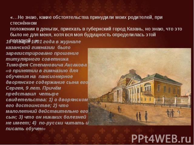 «…Не знаю, какие обстоятельства принудили моих родителей, при стеснённом положении в деньгах, приехать в губернский город Казань, но знаю, что это было не для меня, хотя вся моя будущность определилась этой поездкой…» 16 января 1801 года в журнале к…