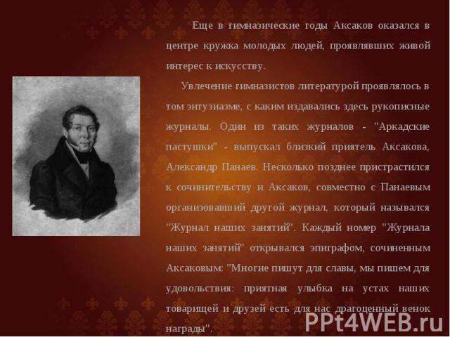Еще в гимназические годы Аксаков оказался в центре кружка молодых людей, проявлявших живой интерес к искусству. Увлечение гимназистов литературой проявлялось в том энтузиазме, с каким издавались здесь рукописные журналы. Один из таких журналов -