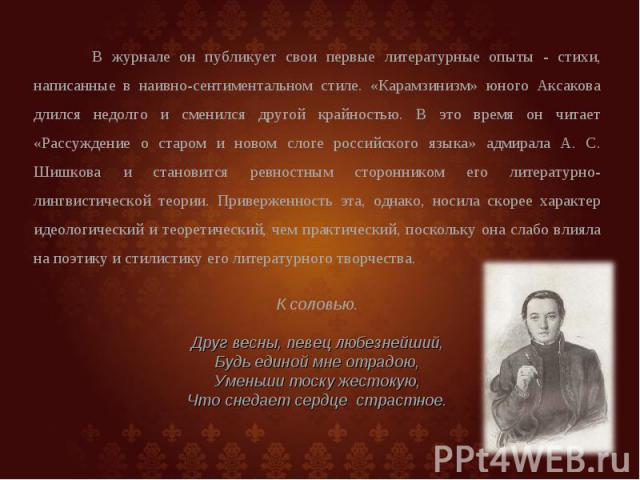 В журнале он публикует свои первые литературные опыты - стихи, написанные в наивно-сентиментальном стиле. «Карамзинизм» юного Аксакова длился недолго и сменился другой крайностью. В это время он читает «Рассуждение о старом и новом слоге российского…