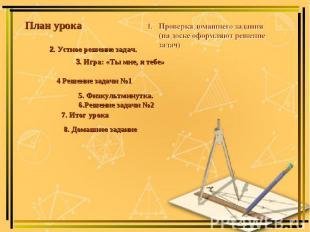 План урока Проверка домашнего задания (на доске оформляют решение задач) 2. Устн