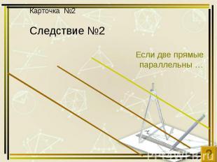 Карточка №2 Следствие №2 Если две прямые параллельны …