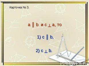 a ║ b и c ┴ a, то 1) с ║ b, 2) c ┴ b.