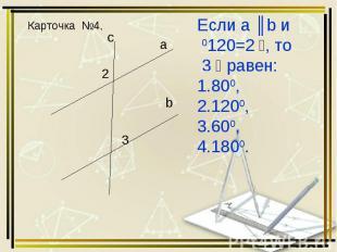 Карточка №4. Если а ║b и ﮮ 2=1200, то ﮮ 3 равен: 800, 1200, 600, 1800.