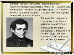 Великий русский математик Николай Иванович Лобачевский однажды заметил: «Человек