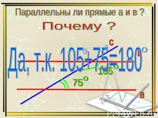 Параллельны ли прямые а и в ? Почему ? Да, т.к. 105+75=180