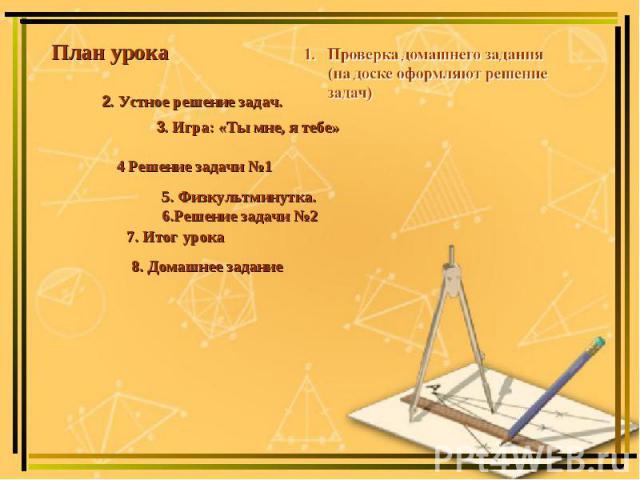 План урока Проверка домашнего задания (на доске оформляют решение задач) 2. Устное решение задач.3. Игра: «Ты мне, я тебе» 4 Решение задачи №1 5. Физкультминутка. 6.Решение задачи №2 7. Итог урока 8. Домашнее задание