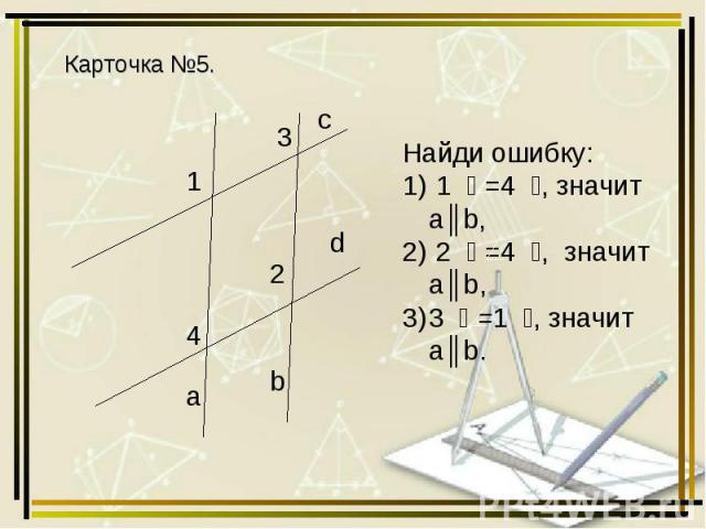 Карточка №5. Найди ошибку: ﮮ 4= ﮮ 1, значит а║b, ﮮ 4= ﮮ 2, значит a║b, ﮮ 1= ﮮ 3, значит a║b.