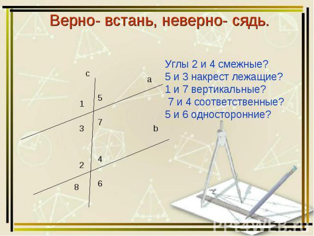 Верно- встань, неверно- сядь. Углы 2 и 4 смежные? 5 и 3 накрест лежащие? 1 и 7 вертикальные? 7 и 4 соответственные? 5 и 6 односторонние?
