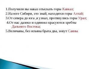 1.Получили вы наказ отыскать горы Кавказ; 2.На юге Сибири, это знай, находятся г