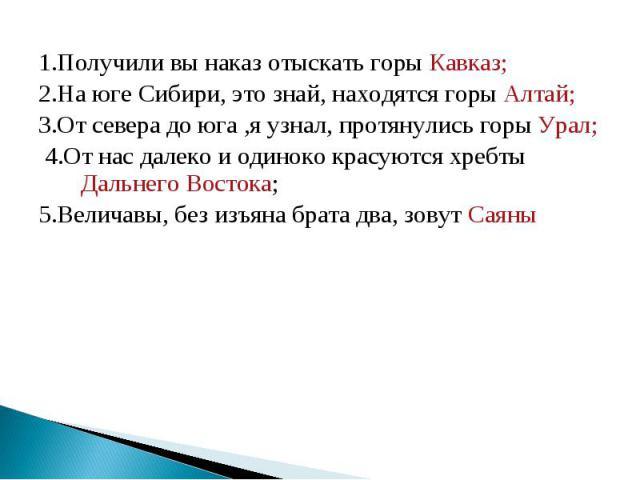 1.Получили вы наказ отыскать горы Кавказ; 2.На юге Сибири, это знай, находятся горы Алтай; 3.От севера до юга ,я узнал, протянулись горы Урал; 4.От нас далеко и одиноко красуются хребты Дальнего Востока; 5.Величавы, без изъяна брата два, зовут Саяны