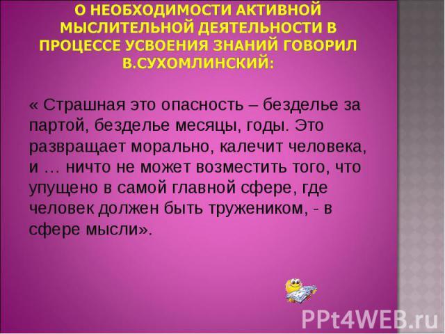 О необходимости активной мыслительной деятельности в процессе усвоения знаний говорил В.Сухомлинский: « Страшная это опасность – безделье за партой, безделье месяцы, годы. Это развращает морально, калечит человека, и … ничто не может возместить того…