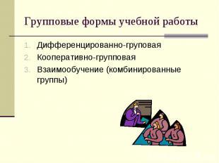 Групповые формы учебной работыДифференцированно-груповая Кооперативно-групповая