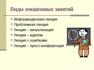 Виды лекционных занятий Информационная лекция Проблемная лекция Лекция – визуали
